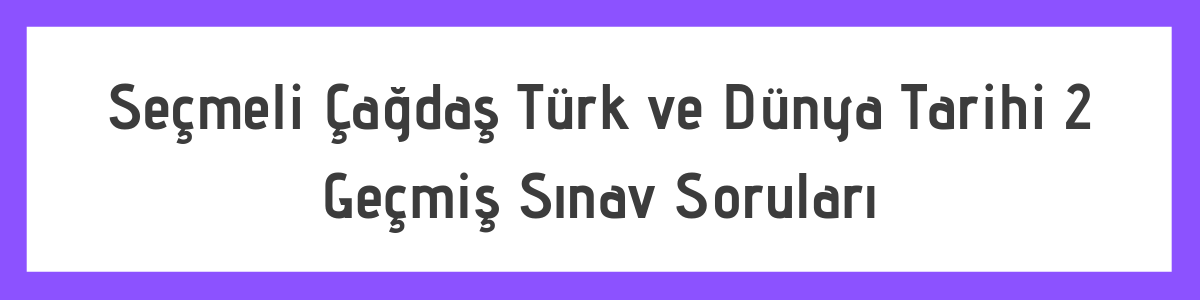 Açık Lise AÖL Seçmeli Çağdaş Türk ve Dünya Tarihi 2 Çıkmış Soru ve Cevapları 1