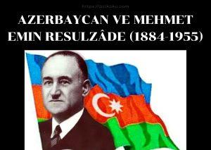 Azerbaycan ve Mehmet Emin Resulzâde (1884-1955)