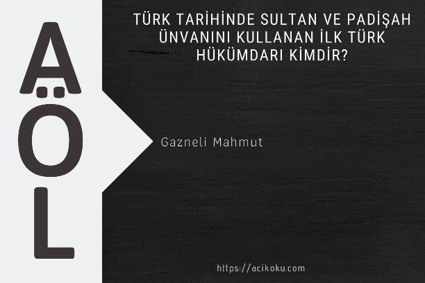Türk tarihinde Sultan ve Padişah ünvanınıkullanan ilk Türk hükümdarı kimdir?