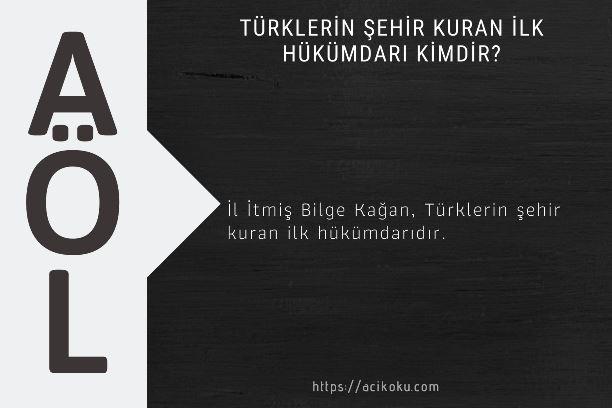 Türklerin şehir kuran ilk hükümdarı kimdir?