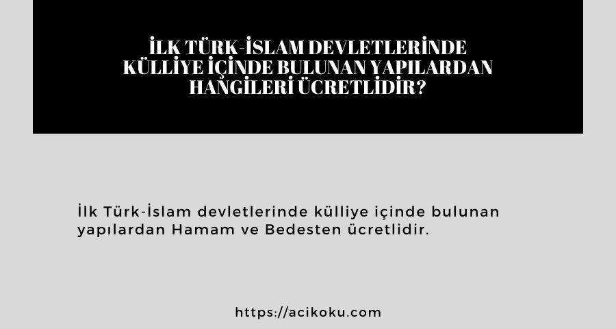 İlk Türk-İslam devletlerinde külliye içinde bulunan yapılardan hangileri ücretlidir?