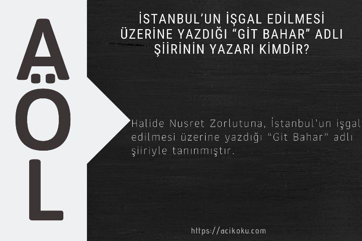 """İstanbul'un işgal edilmesi üzerine yazdığı """"Git Bahar"""" adlı şiirinin yazarı kimdir?"""