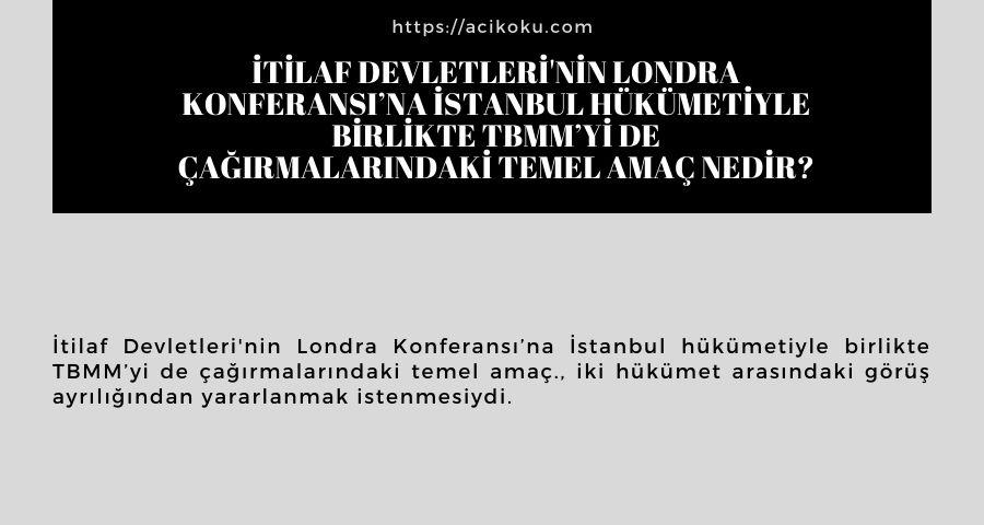 İtilaf Devletleri'nin Londra Konferansı'na İstanbul Hükümetiyle birlikte TBMM'yi de çağırmalarındaki temel amaç nedir?