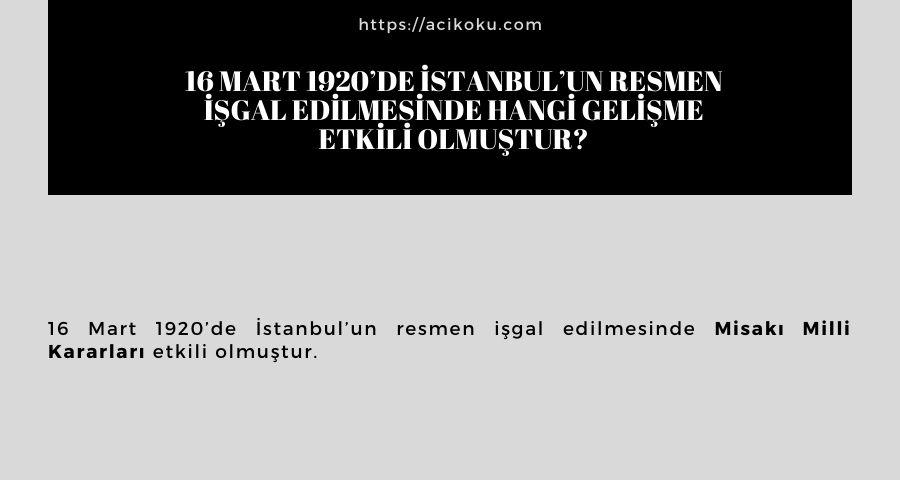 16 Mart 1920'de İstanbul'un resmen işgal edilmesinde hangi gelişme etkili olmuştur?