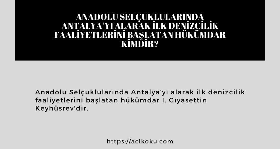 Anadolu Selçuklularında Antalya'yı alarak ilk denizcilik faaliyetlerini başlatan hükümdar kimdir?
