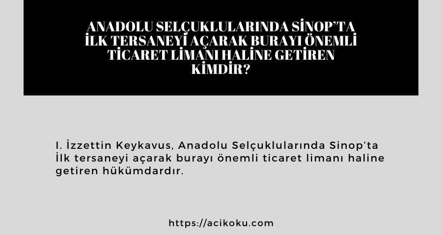 Anadolu Selçuklularında Sinop'ta İlk tersaneyi açarak burayı önemli ticaret limanı haline getiren kimdir?