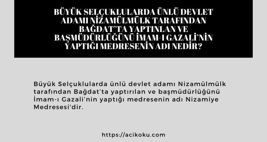 Büyük Selçuklularda ünlü devlet adamı Nizamülmülk tarafından Bağdat'ta yaptınlan ve başmüdürlüğünü İmam-ı Gazali'nin yaptığı medresenin adı nedir?