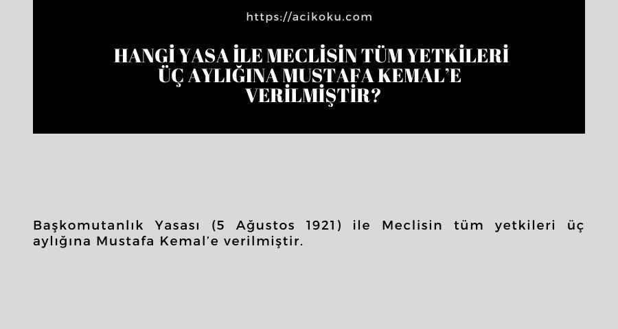 Hangi yasa ile Meclisin tüm yetkileri üç aylığına Mustafa Kemal'e  verilmiştir?