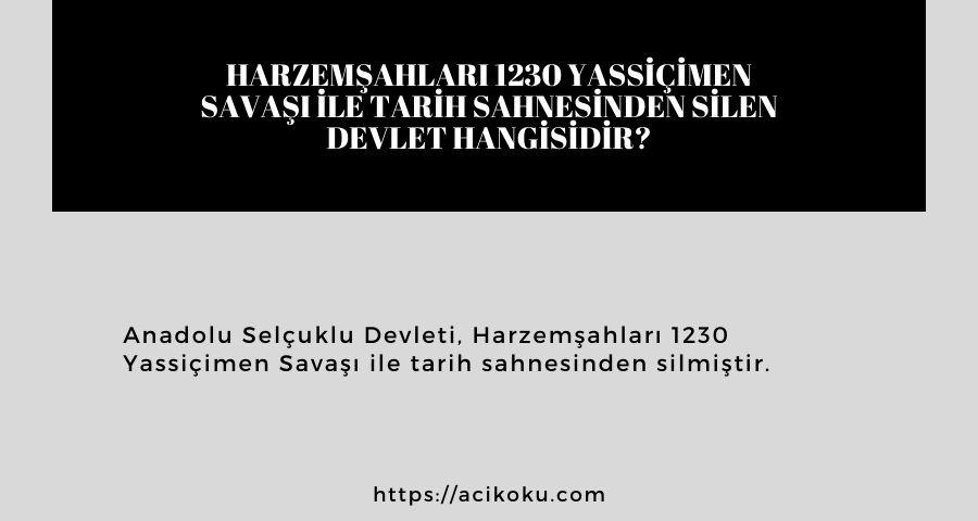 Harzemşahları 1230 Yassiçimen Savaşı ile tarih sahnesinden silen devlet hangisidir?