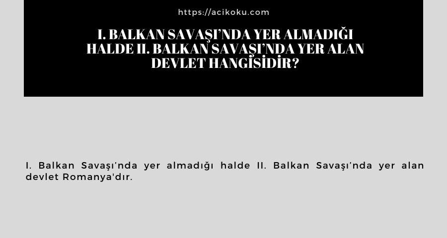 I. Balkan Savaşı'nda yer almadığı halde II. Balkan Savaşı'nda yer alan devlet hangisidir?