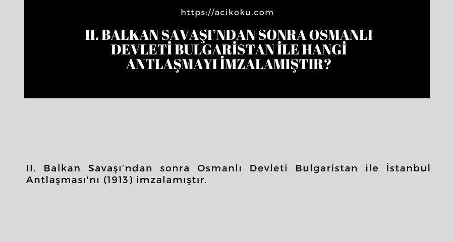 II. Balkan Savaşı'ndan sonra Osmanlı Devleti Bulgaristan ile hangi antlaşmayı imzalamıştır?