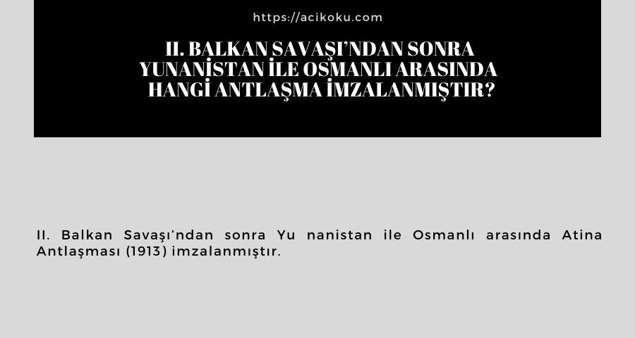 II. Balkan Savaşı'ndan sonra Yunanistan ile Osmanlı arasında  hangi antlaşma imzalanmıştır?