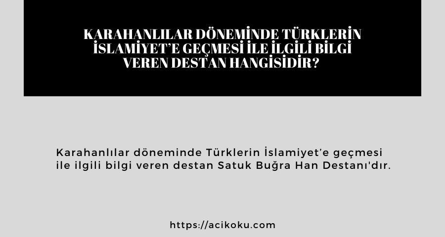 Karahanlılar döneminde Türklerin İslamiyet'e geçmesi ile ilgili bilgi veren destan hangisidir?