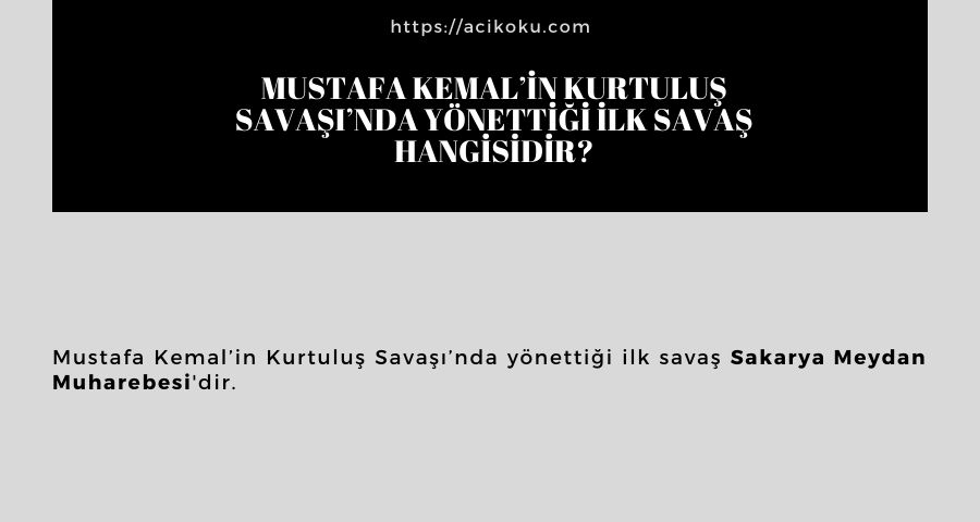 Mustafa Kemal'in Kurtuluş Savaşı'nda yönettiği ilk savaş hangisidir?