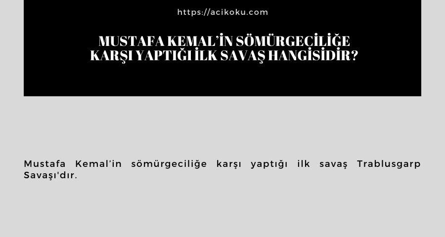 Mustafa Kemal'in sömürgeciliğe karşı yaptığı ilk savaş hangisidir?