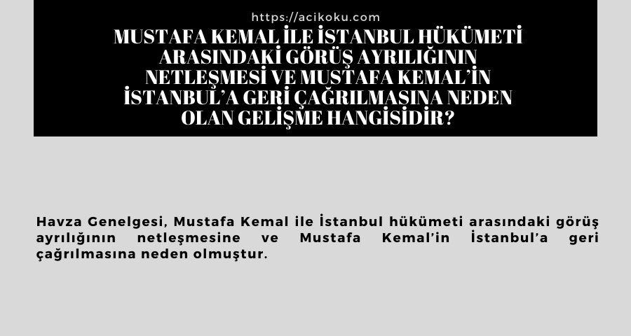Mustafa Kemal ile İstanbul hükümeti arasındaki görüş ayrılığının netleşmesi ve Mustafa Kemal'in İstanbul'a geri çağrılmasına neden olan gelişme hangisidir?