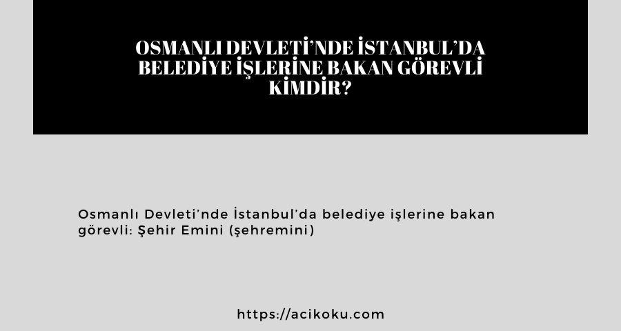 Osmanlı Devleti'nde İstanbul'da belediye işlerine bakan görevli kimdir?