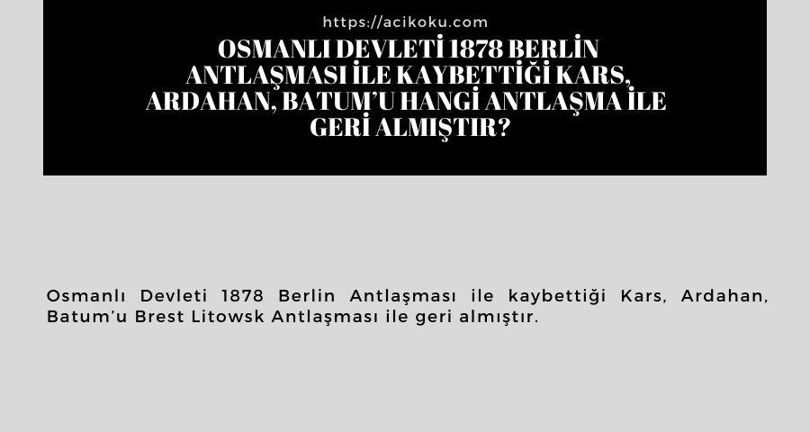 Osmanlı Devleti 1878 Berlin Antlaşması ile kaybettiği Kars, Ardahan, Batum'u hangi antlaşma ile  geri almıştır?