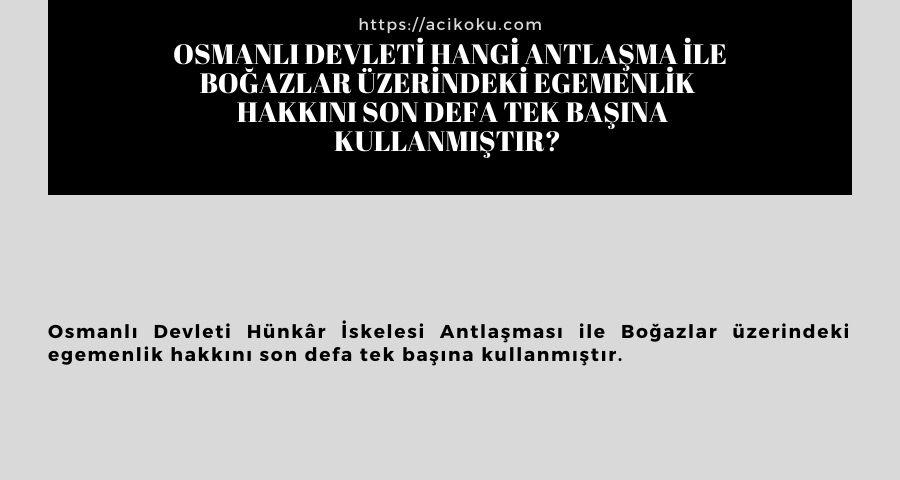 Osmanlı Devleti hangi antlaşma ile Boğazlar üzerindeki egemenlik  hakkını son defa tek başına kullanmıştır?