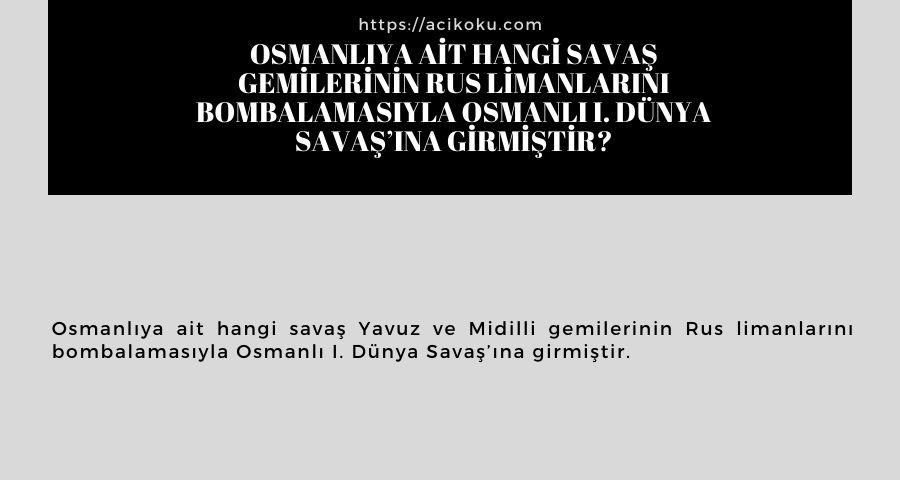 Osmanlıya ait hangi savaş gemilerinin Rus limanlarını bombalamasıyla Osmanlı I. Dünya Savaş'ına girmiştir?