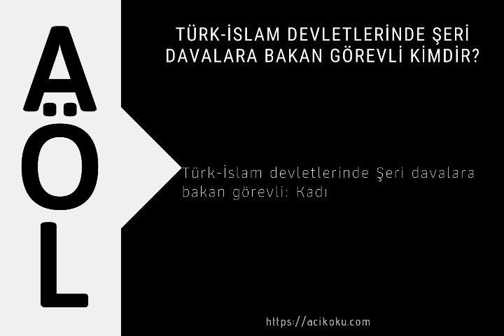 Türk-İslam devletlerinde Şeri davalara bakan görevli kimdir?