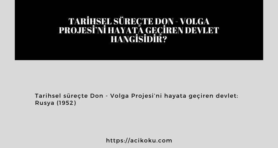 Tarihsel süreçte Don – Volga Projesi'ni hayata geçiren devlet hangisidir?