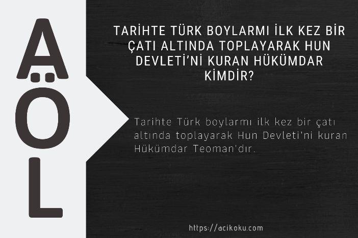 Tarihte Türk boylarmı ilk kez bir çatı altında toplayarak Hun Devleti'ni kuran Hükümdar kimdir?