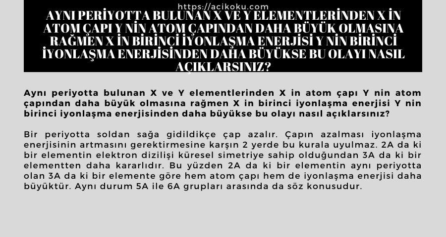 Aynı periyotta bulunan X ve Y elementlerinden X in atom çapı Y nin atom çapından daha büyük olmasına rağmen X in birinci iyonlaşma enerjisi Y nin birinci iyonlaşma enerjisinden daha büyükse bu olayı nasıl açıklarsınız?