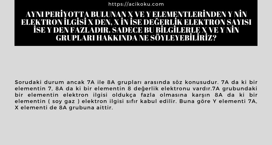 Aynı periyotta bulunan X ve Y elementlerinden Y nin elektron ilgisi X den, X in ise değerlik elektron sayısı ise Y den fazladır. Sadece bu bilgilerle X ve Y nin grupları hakkında ne söyleyebiliriz?