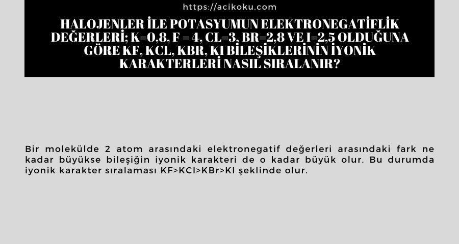 Halojenler ile potasyumun elektronegatiflik değerleri; K=0,8, F = 4, Cl=3, Br=2,8 ve I=2,5 olduğuna göre KF, KCl, KBr, KI bileşiklerinin iyonik karakterleri nasıl sıralanır?