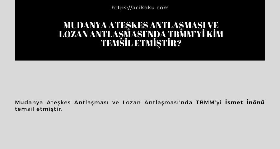 Mudanya Ateşkes Antlaşması ve Lozan Antlaşması'nda TBMM'yi kim temsil etmiştir?
