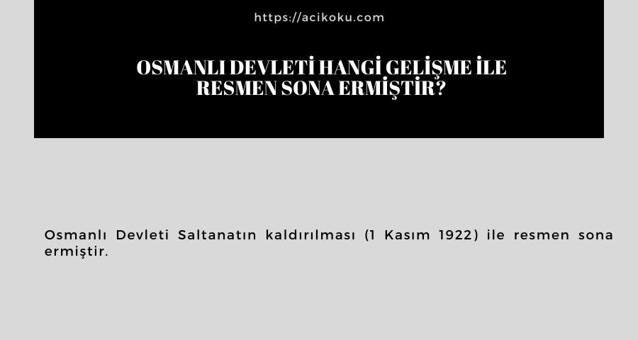 Osmanlı Devleti hangi gelişme ile resmen sona ermiştir?