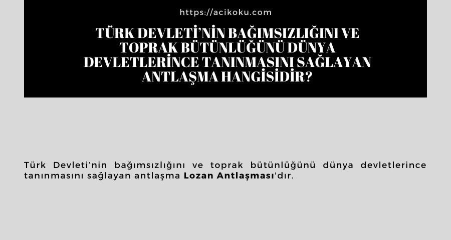 Türk Devleti'nin bağımsızlığını ve toprak bütünlüğünü dünya devletlerince tanınmasını sağlayan antlaşma hangisidir?