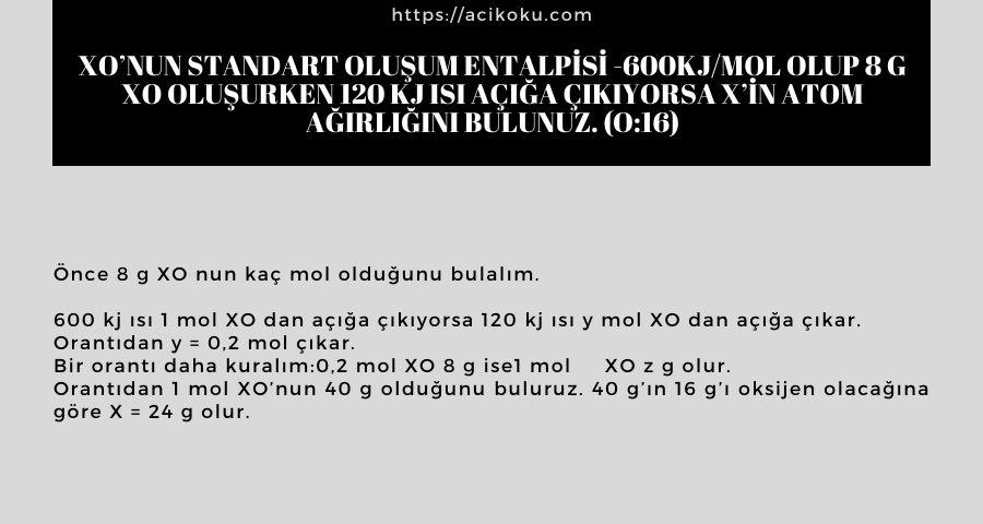 XO'nun standart oluşum entalpisi -600kj/mol olup 8 g XO oluşurken 120 kj ısı açığa çıkıyorsa X'in atom ağırlığını bulunuz. (O:16)