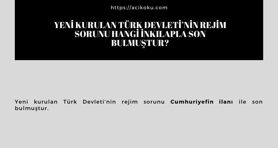 Yeni kurulan Türk Devleti'nin rejim sorunu hangi inkılapla son bulmuştur?